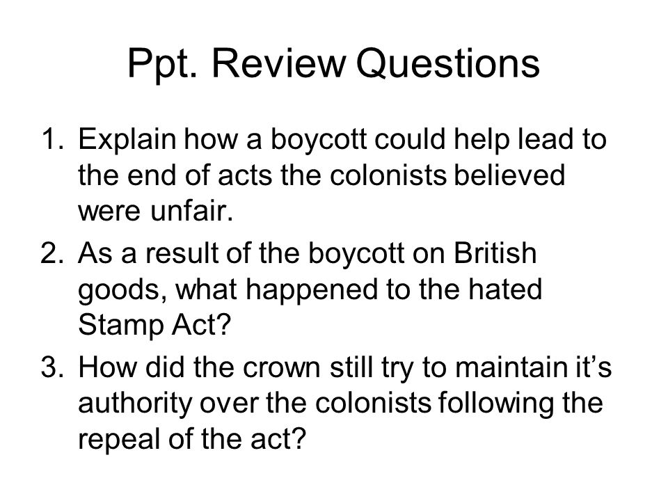 Ppt. Review Questions Explain how a boycott could help lead to the end of acts the colonists believed were unfair.