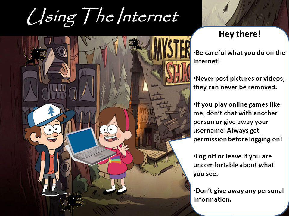 Using The Internet Hey there! Be careful what you do on the Internet!