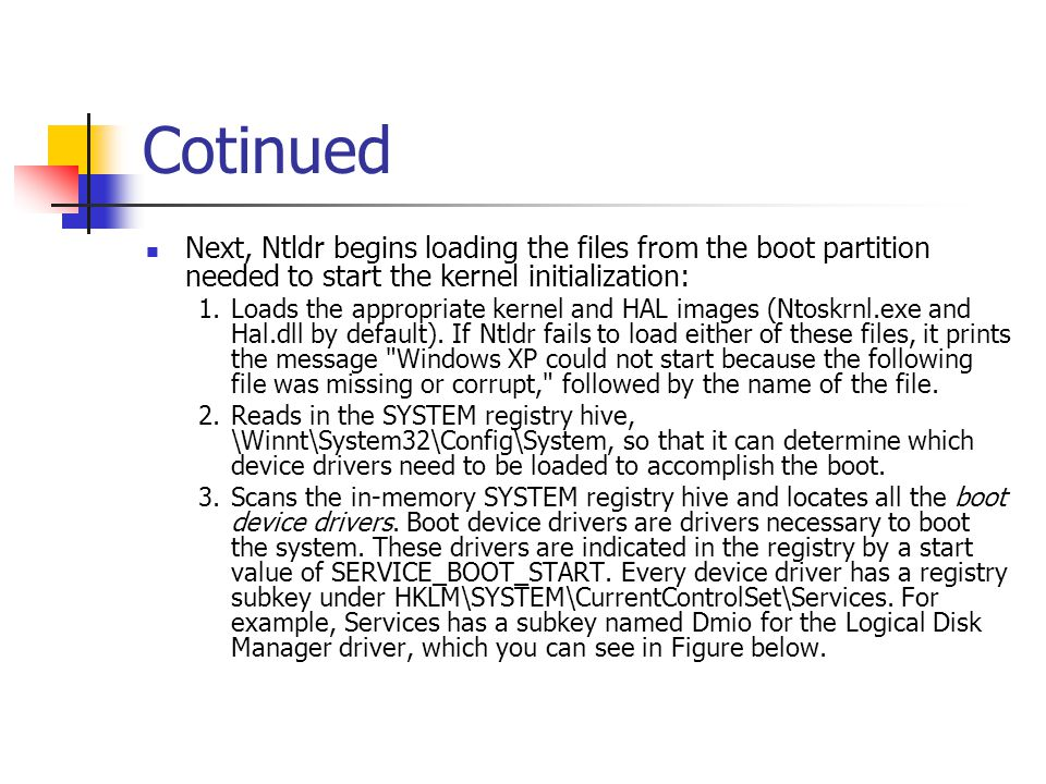 Cotinued Next, Ntldr begins loading the files from the boot partition needed to start the kernel initialization: