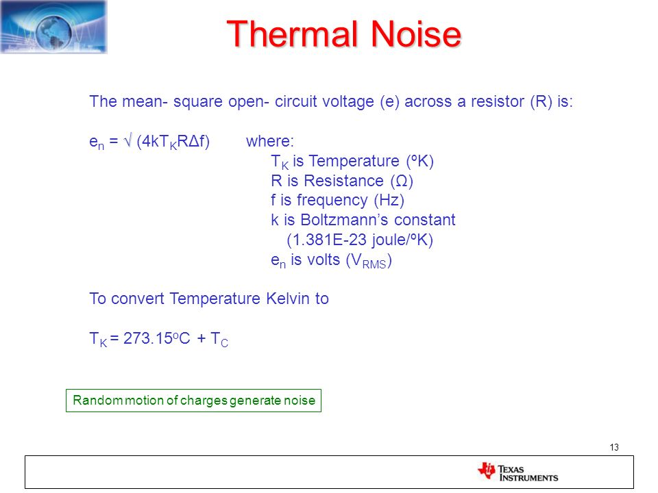 Thermal Noise The mean- square open- circuit voltage (e) across a resistor (R) is: en = √ (4kTKRΔf) where: