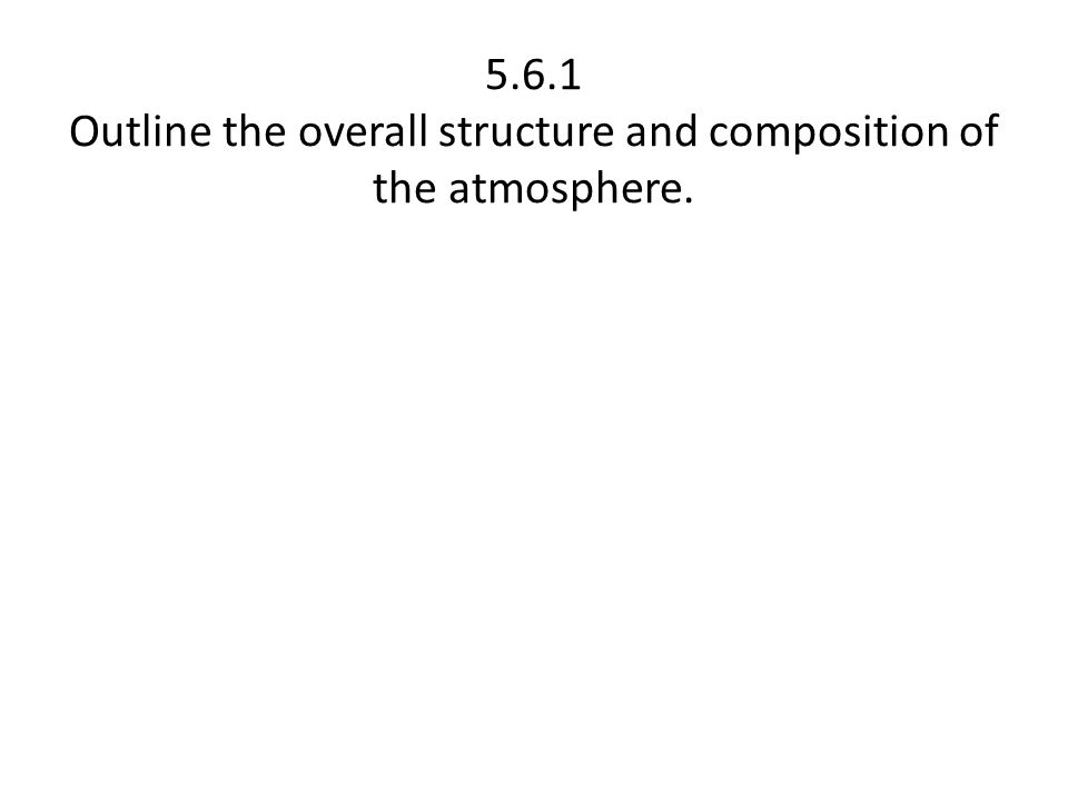 5.6.1 Outline the overall structure and composition of the atmosphere.