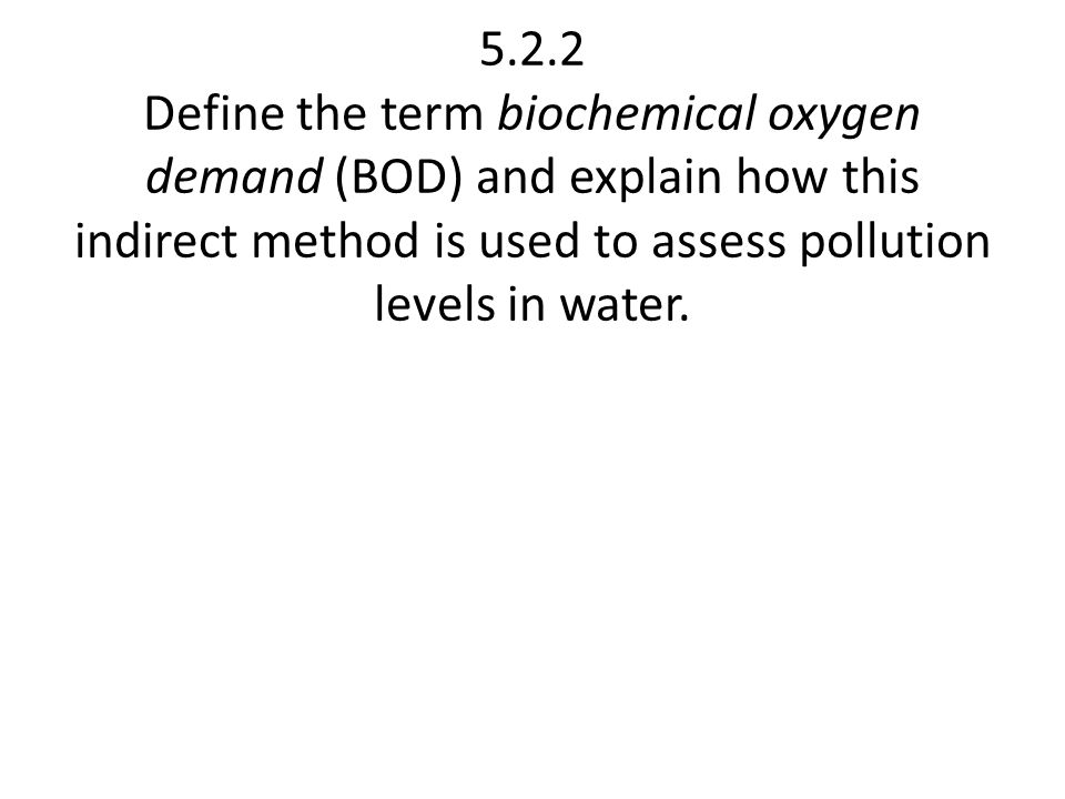 5.2.2 Define the term biochemical oxygen demand (BOD) and explain how this indirect method is used to assess pollution levels in water.