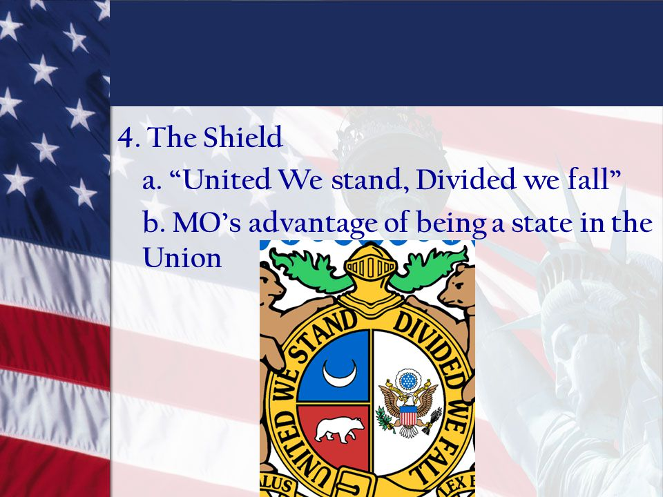 4. The Shield a. United We stand, Divided we fall b. MO's advantage of being a state in the Union
