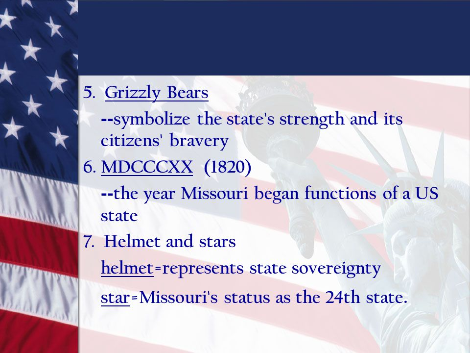 5. Grizzly Bears --symbolize the state s strength and its citizens bravery. 6. MDCCCXX (1820) --the year Missouri began functions of a US state.