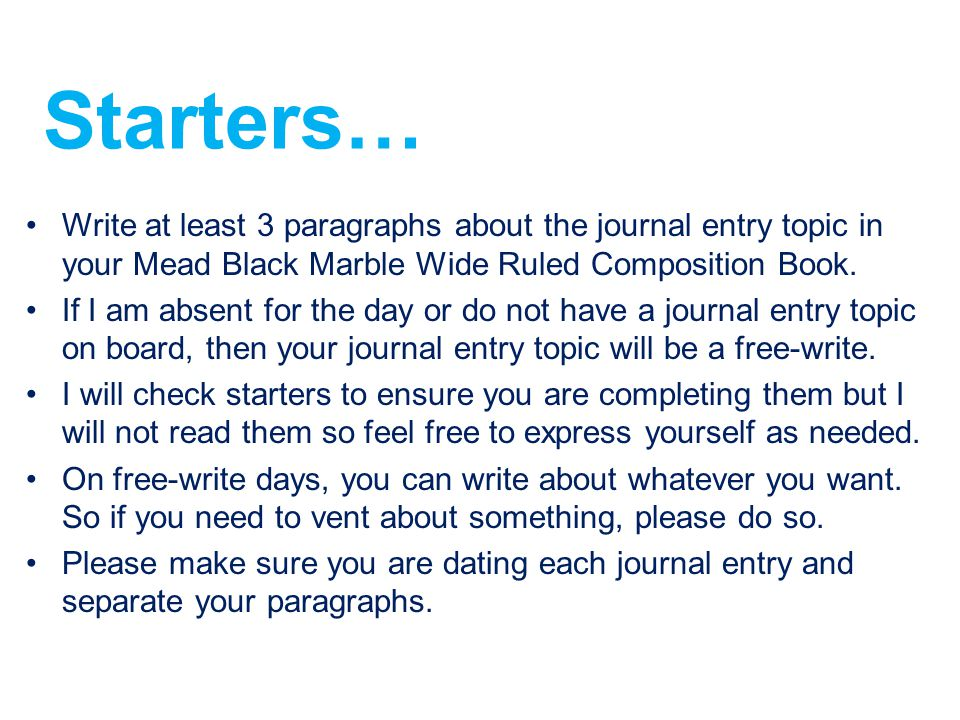 Starters… Write at least 3 paragraphs about the journal entry topic in your Mead Black Marble Wide Ruled Composition Book.