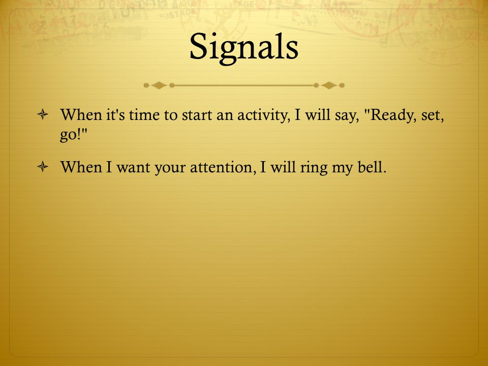 Signals When it s time to start an activity, I will say, Ready, set, go! When I want your attention, I will ring my bell.