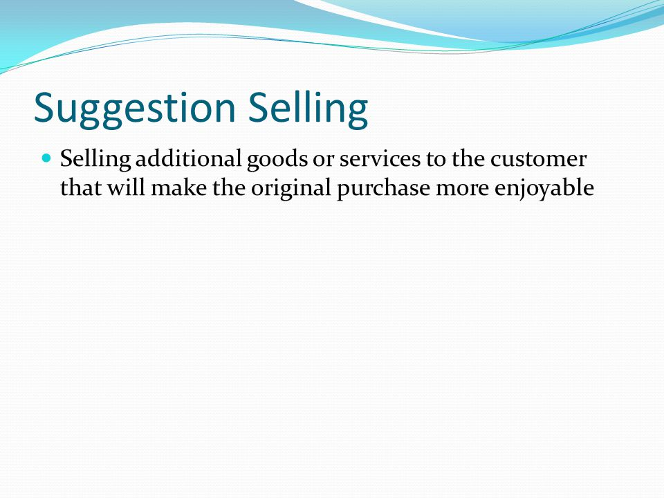 Suggestion Selling Selling additional goods or services to the customer that will make the original purchase more enjoyable.