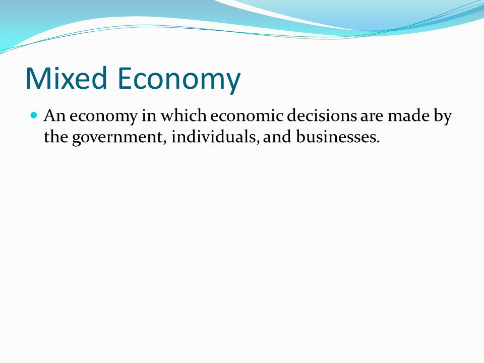 Mixed Economy An economy in which economic decisions are made by the government, individuals, and businesses.