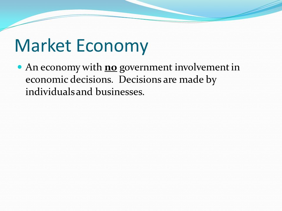 Market Economy An economy with no government involvement in economic decisions.