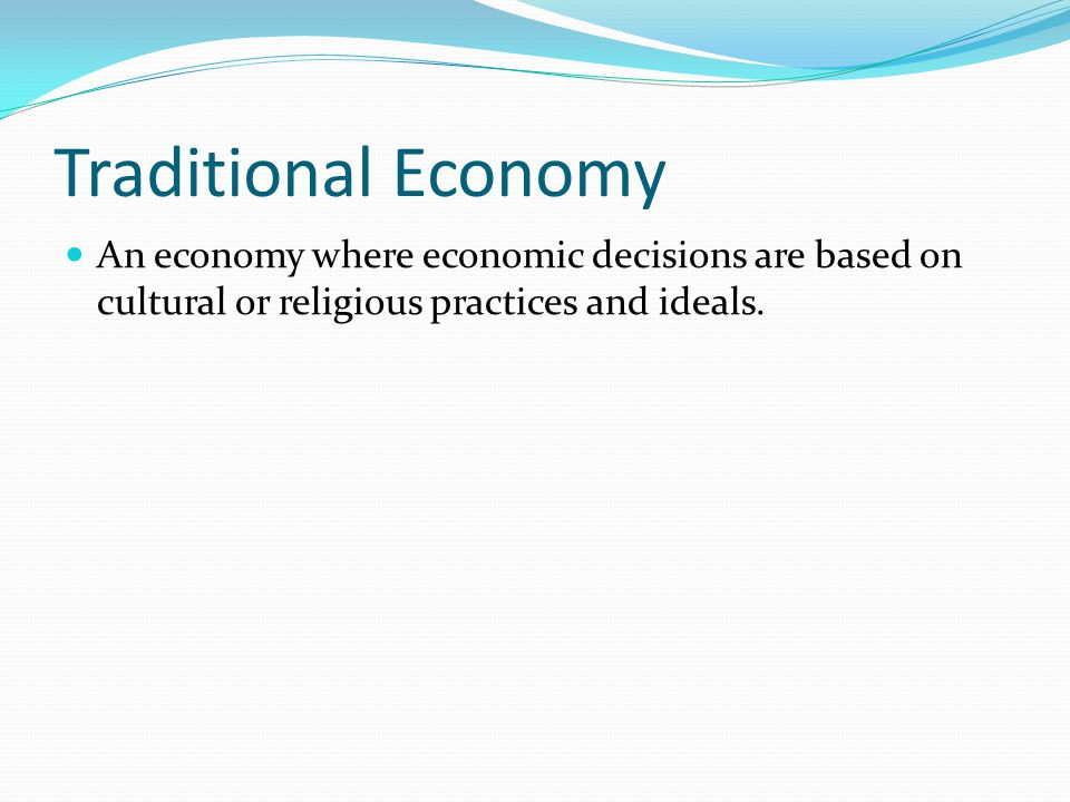 Traditional Economy An economy where economic decisions are based on cultural or religious practices and ideals.
