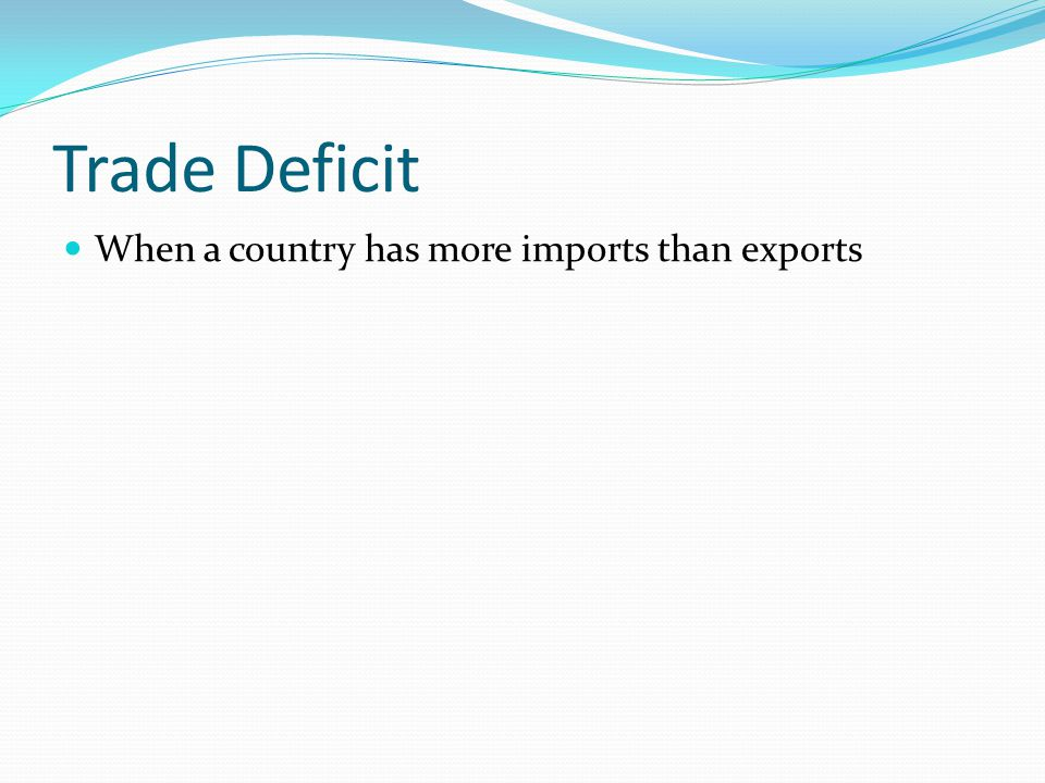 Trade Deficit When a country has more imports than exports