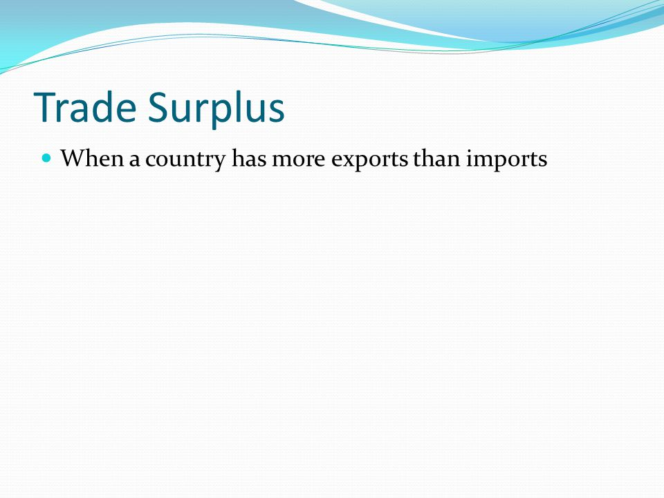 Trade Surplus When a country has more exports than imports