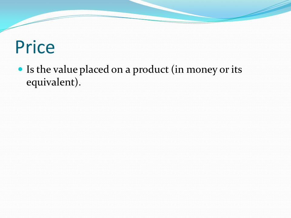 Price Is the value placed on a product (in money or its equivalent).