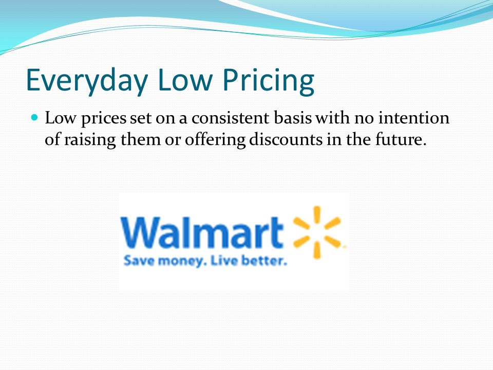 Everyday Low Pricing Low prices set on a consistent basis with no intention of raising them or offering discounts in the future.