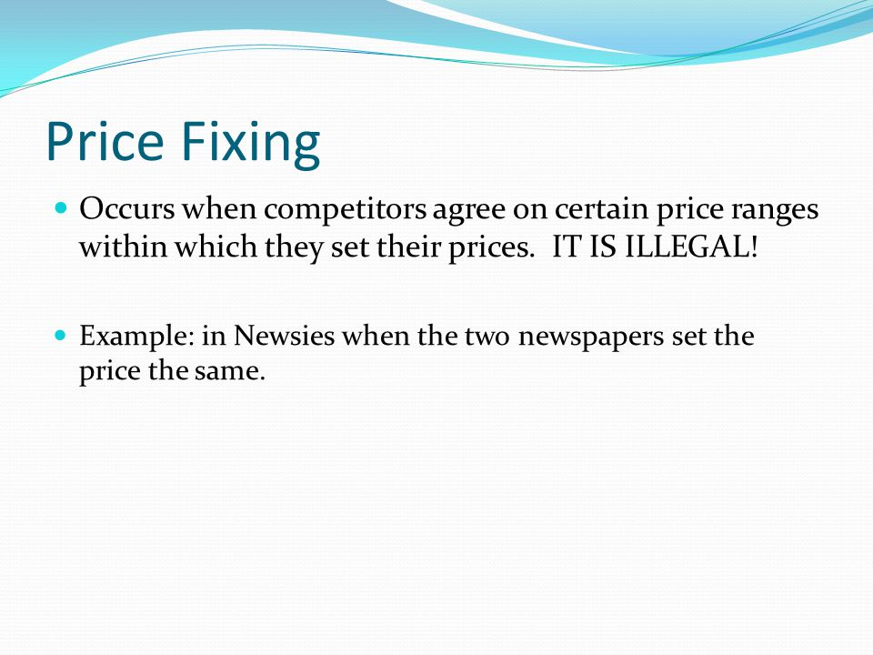 Price Fixing Occurs when competitors agree on certain price ranges within which they set their prices. IT IS ILLEGAL!