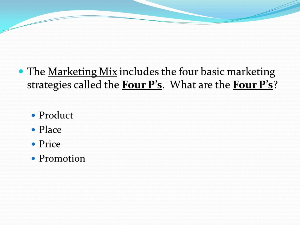 The Marketing Mix includes the four basic marketing strategies called the Four P's. What are the Four P's
