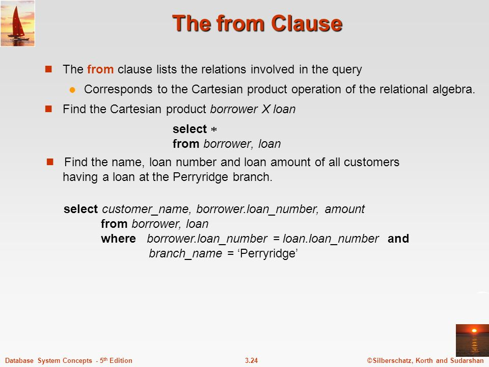 The from Clause The from clause lists the relations involved in the query. Corresponds to the Cartesian product operation of the relational algebra.