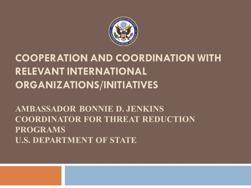 COOPERATION AND COORDINATION WITH RELEVANT INTERNATIONAL ORGANIZATIONS/INITIATIVES AMBASSADOR BONNIE D. JENKINS COORDINATOR FOR THREAT REDUCTION PROGRAMS U.S. DEPARTMENT OF STATE
