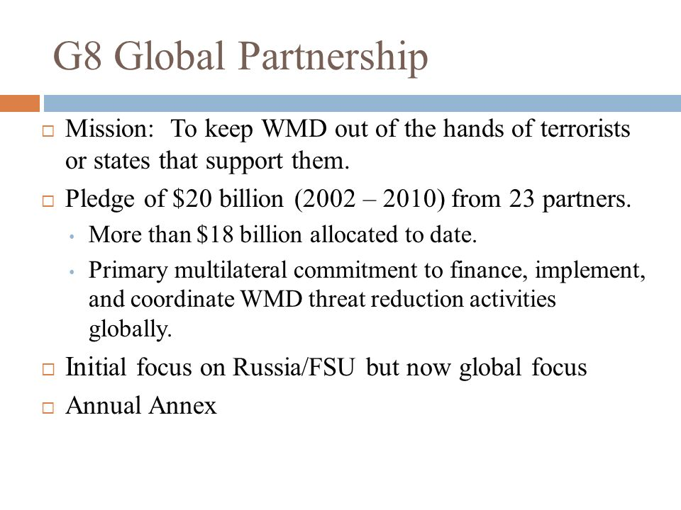 G8 Global Partnership Initial focus on Russia/FSU but now global focus