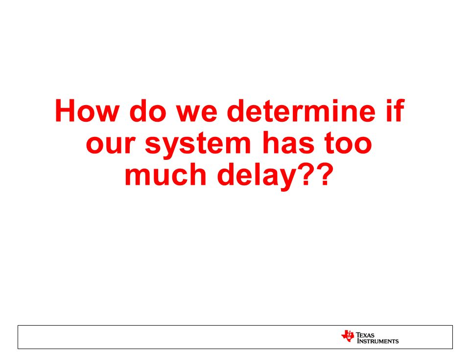 How do we determine if our system has too much delay