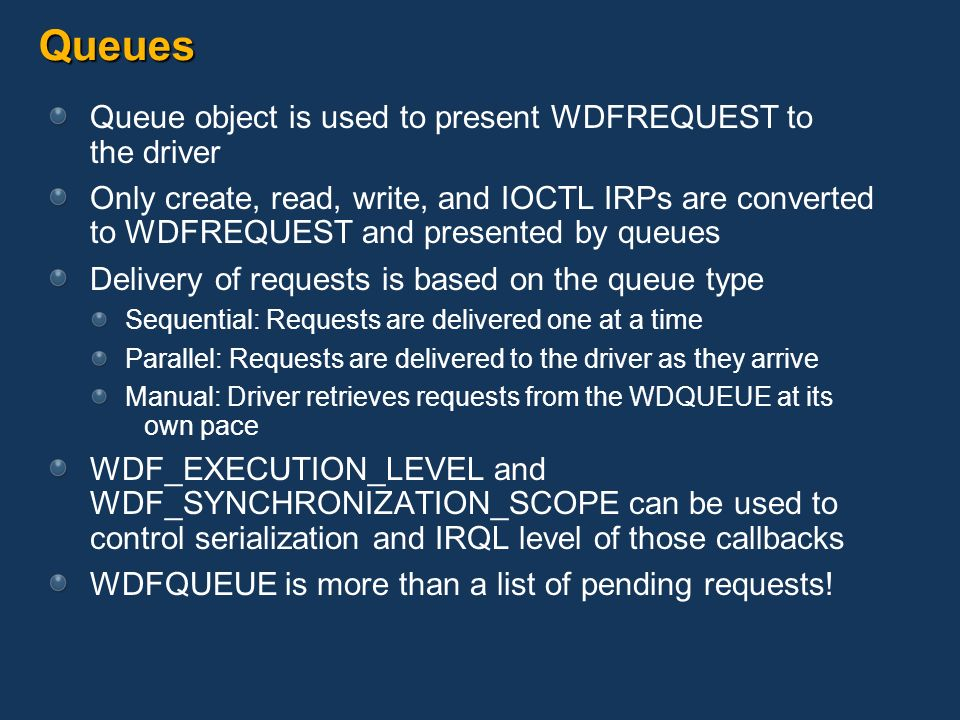Queues Queue object is used to present WDFREQUEST to the driver