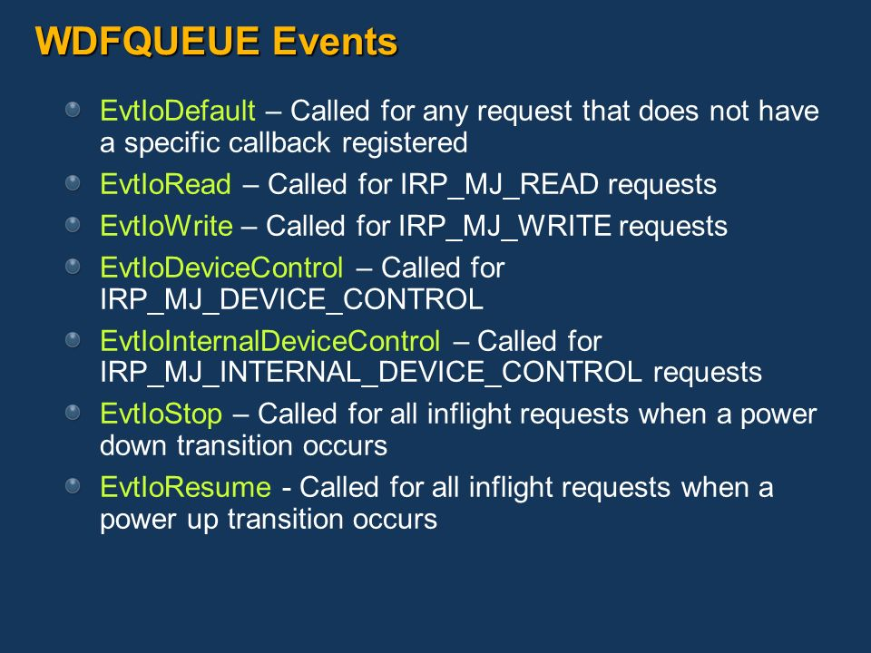 WDFQUEUE Events EvtIoDefault – Called for any request that does not have a specific callback registered.