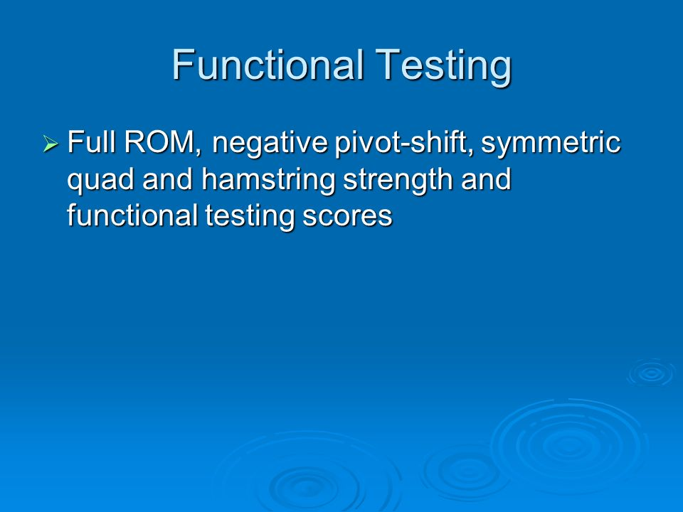 Functional Testing Full ROM, negative pivot-shift, symmetric quad and hamstring strength and functional testing scores.