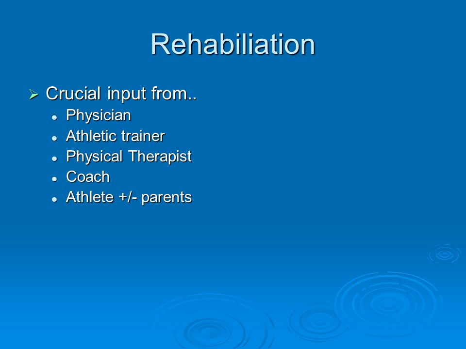 Rehabiliation Crucial input from.. Physician Athletic trainer