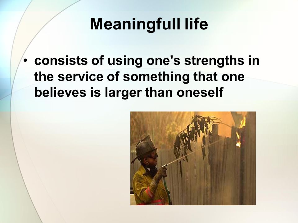 Meaningfull life consists of using one s strengths in the service of something that one believes is larger than oneself.