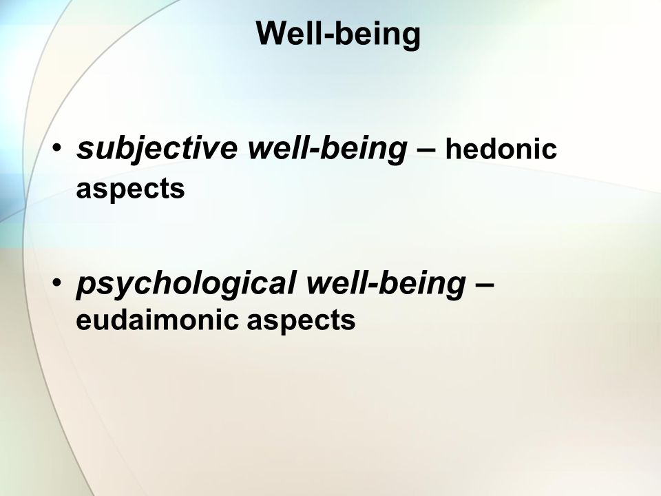 Well-being subjective well-being – hedonic aspects psychological well-being – eudaimonic aspects