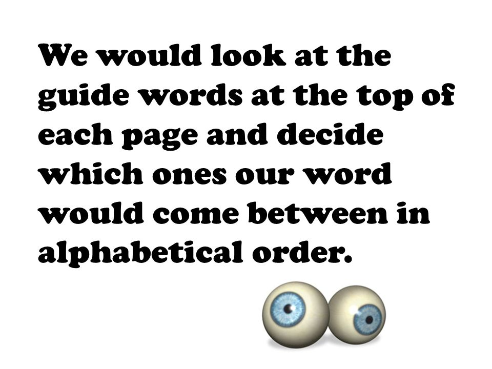 We would look at the guide words at the top of each page and decide which ones our word would come between in alphabetical order.