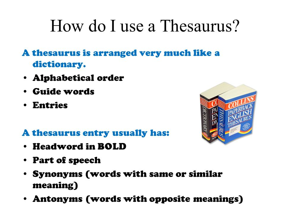 How do I use a Thesaurus A thesaurus is arranged very much like a dictionary. Alphabetical order.