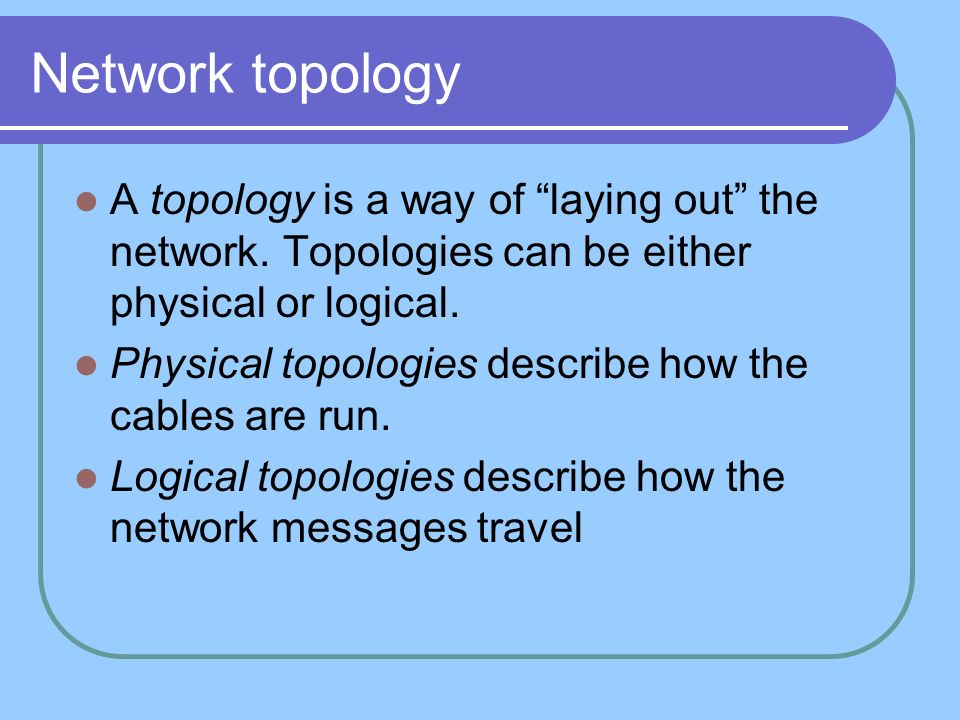Network topology A topology is a way of laying out the network. Topologies can be either physical or logical.