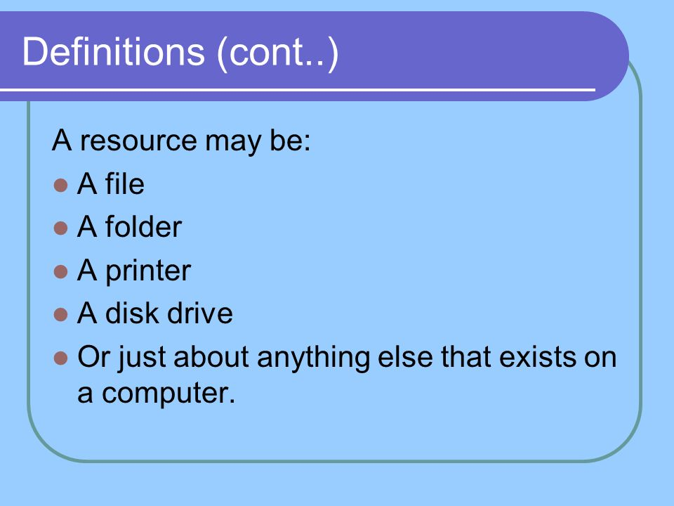 Definitions (cont..) A resource may be: A file A folder A printer