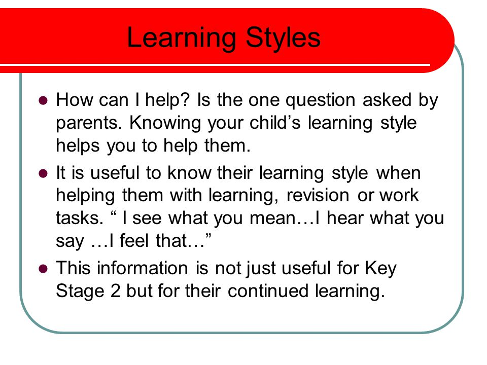 Learning Styles How can I help Is the one question asked by parents. Knowing your child's learning style helps you to help them.