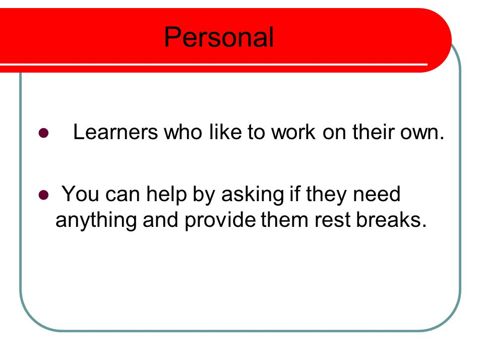 Personal Learners who like to work on their own.