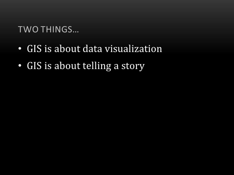 GIS is about data visualization GIS is about telling a story