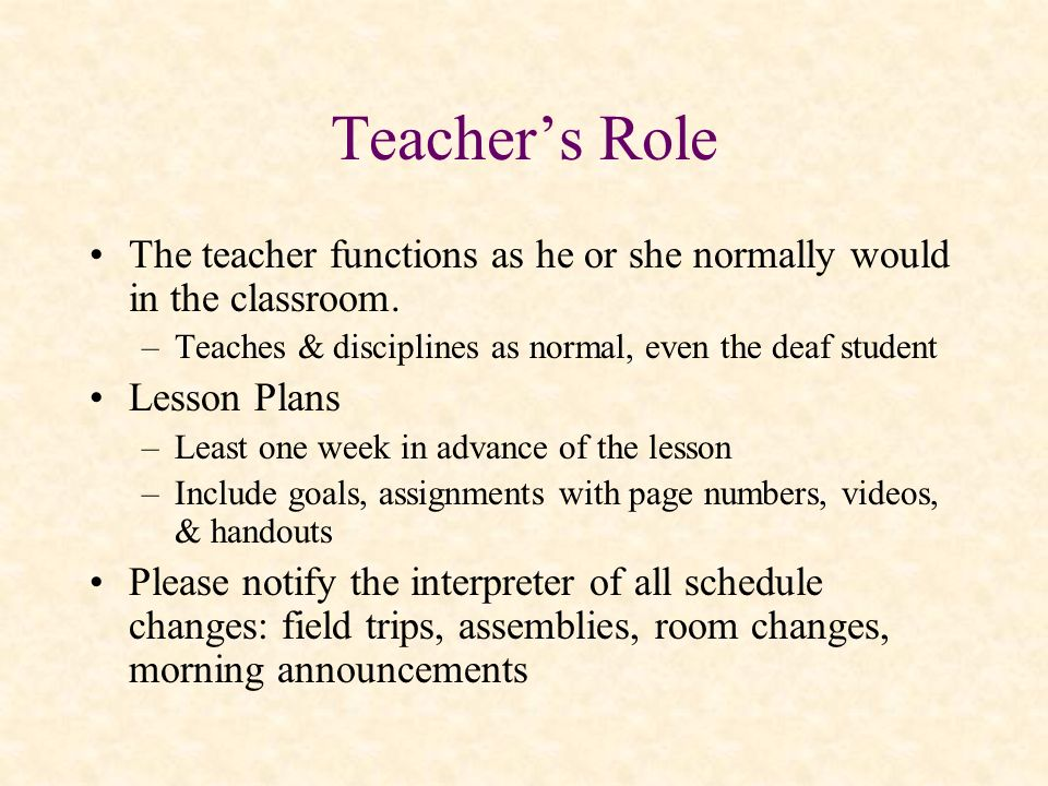 Teacher's Role The teacher functions as he or she normally would in the classroom. Teaches & disciplines as normal, even the deaf student.