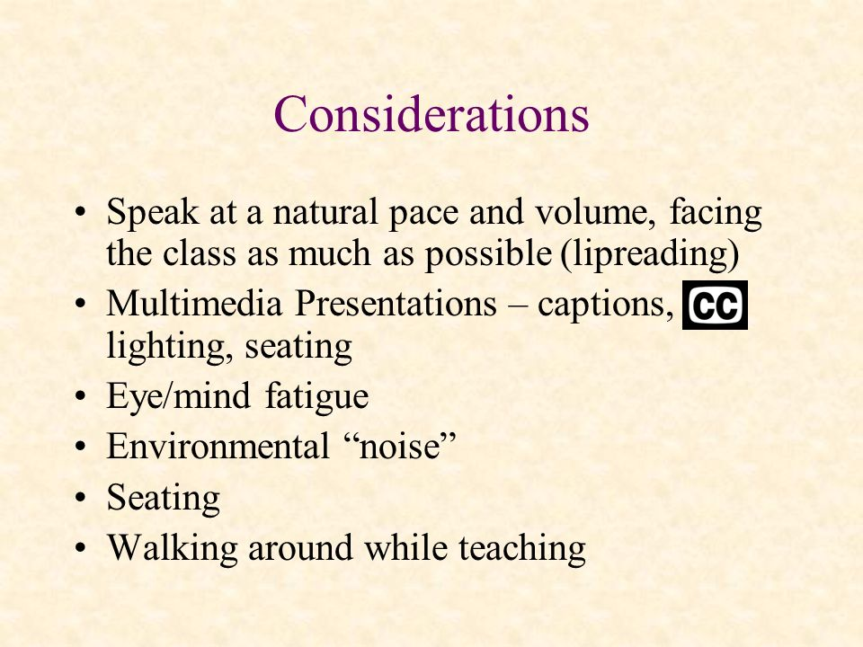 Considerations Speak at a natural pace and volume, facing the class as much as possible (lipreading)