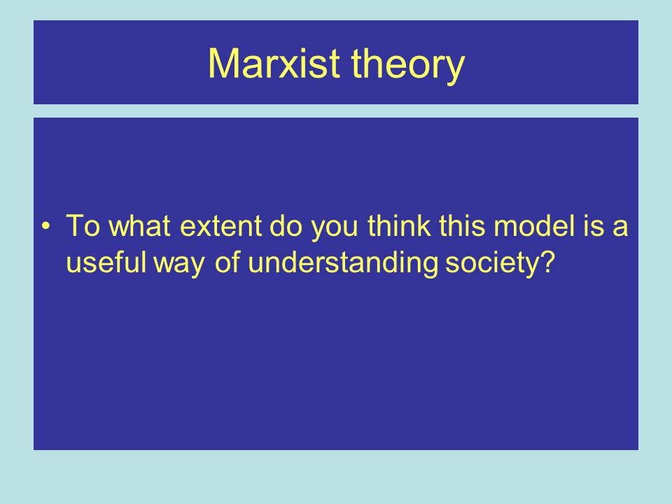 Marxist theory To what extent do you think this model is a useful way of understanding society