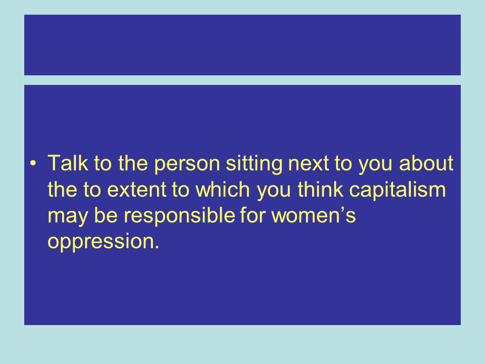 Talk to the person sitting next to you about the to extent to which you think capitalism may be responsible for women's oppression.