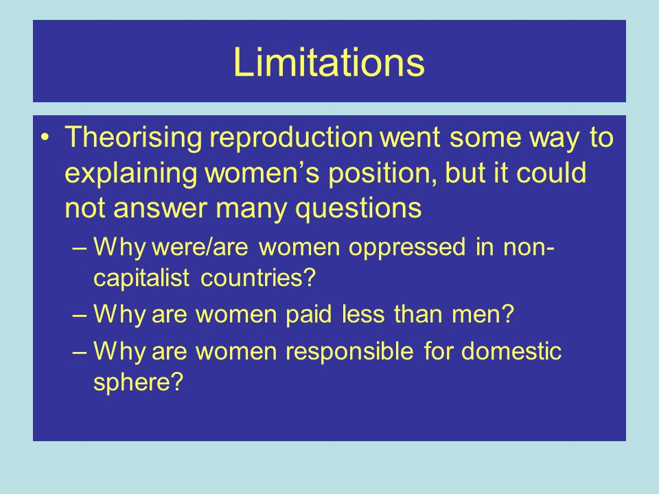 Limitations Theorising reproduction went some way to explaining women's position, but it could not answer many questions.