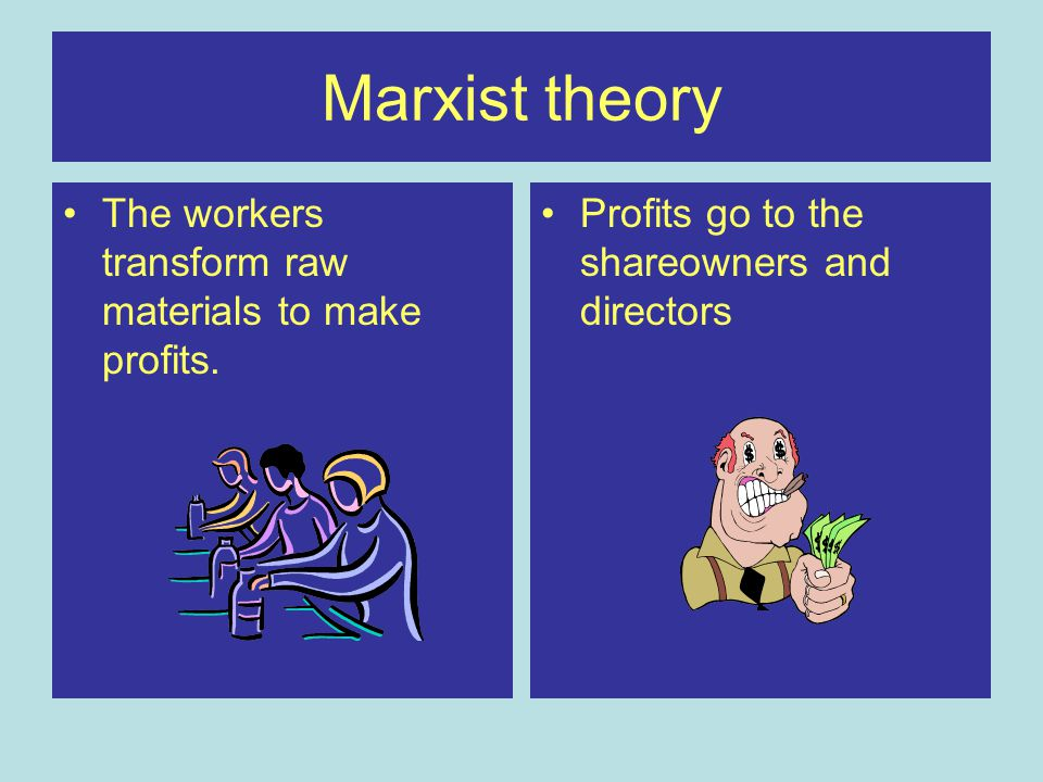 Marxist theory The workers transform raw materials to make profits.