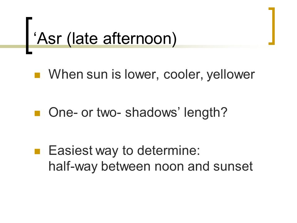 'Asr (late afternoon) When sun is lower, cooler, yellower