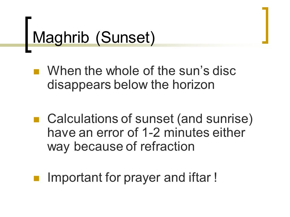 Maghrib (Sunset) When the whole of the sun's disc disappears below the horizon.