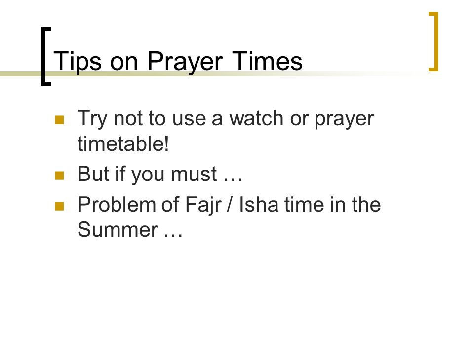 Tips on Prayer Times Try not to use a watch or prayer timetable!