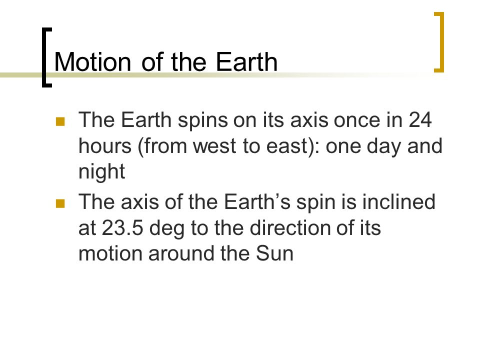Motion of the Earth The Earth spins on its axis once in 24 hours (from west to east): one day and night.