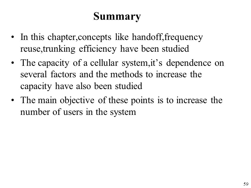 Summary In this chapter,concepts like handoff,frequency reuse,trunking efficiency have been studied.