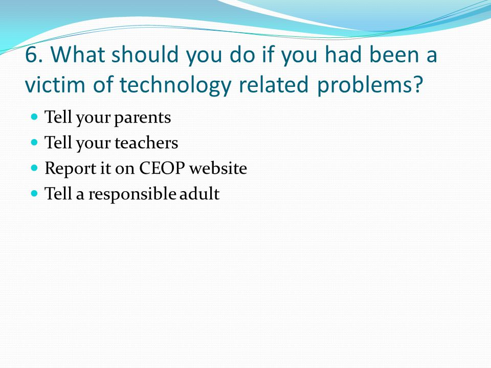 6. What should you do if you had been a victim of technology related problems