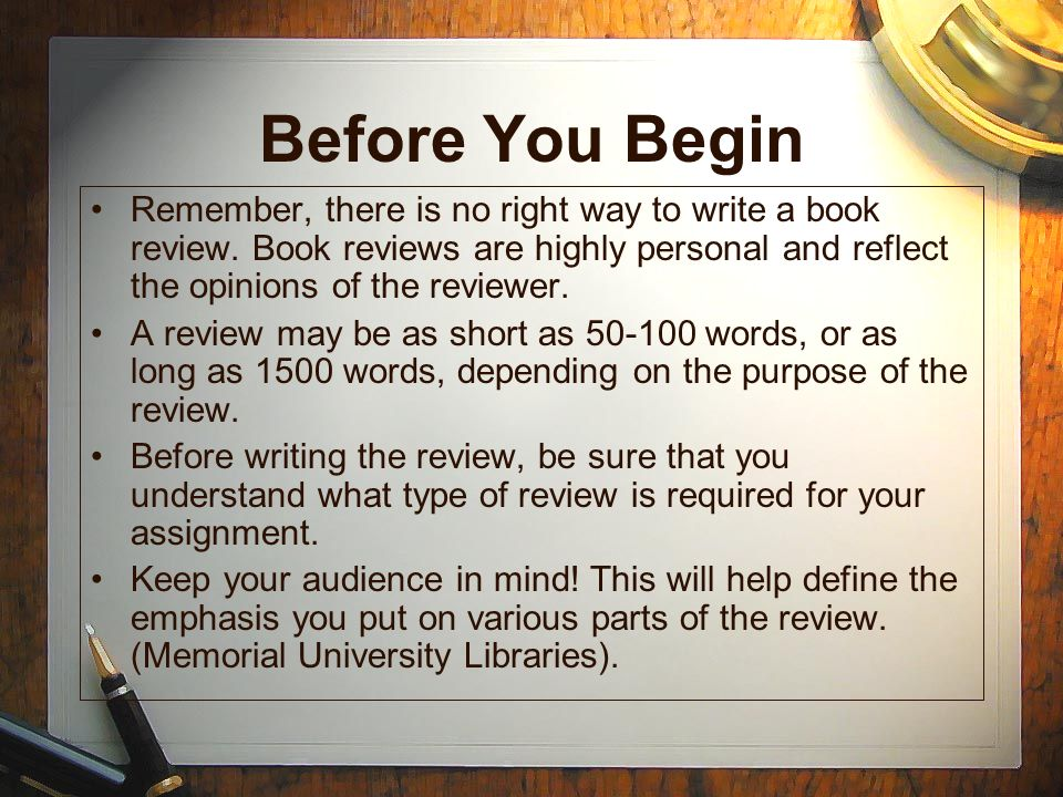 Before You Begin Remember, there is no right way to write a book review. Book reviews are highly personal and reflect the opinions of the reviewer.